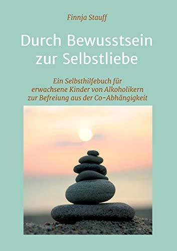Durch Bewusstsein zur Selbstliebe: Ein Selbsthilfebuch für erwachsene Kinder von Alkoholikern zur Befreiung aus der Co-Abhängigkeit - Der Alkoholiker