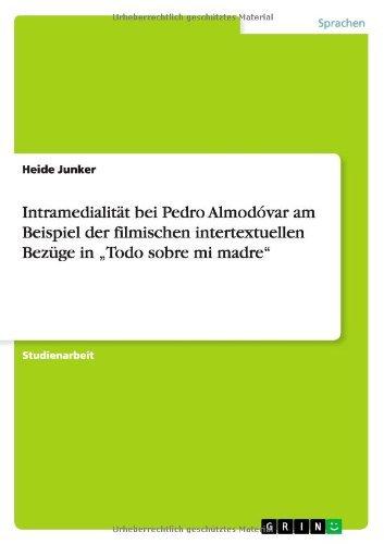 Intramedialit?¡èt bei Pedro Almod?3var am Beispiel der filmischen intertextuellen Bez??ge in Todo sobre mi madre by Heide Junker (2007-08-13)