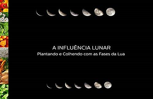 Influência Lunar: Plantando e Colhendo com as Fases da Lua (Portuguese Edition) por Cristiano  Gomes