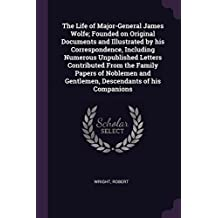 The Life of Major-General James Wolfe; Founded on Original Documents and Illustrated by his Correspondence, Including Numerous Unpublished Letters ... and Gentlemen, Descendants of his Companions