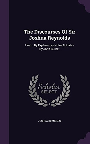 The Discourses Of Sir Joshua Reynolds: Illustr. By Explanatory Notes & Plates By John Burnet