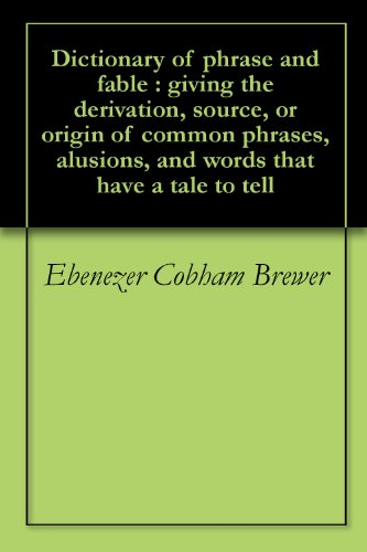 Dictionary of phrase and fable : giving the derivation, source, or origin of common phrases, alusions, and words that have a tale to tell (English Edition)