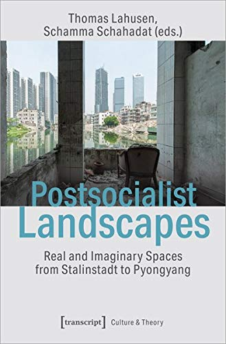 Postsocialist Landscapes: Real and Imaginary Spaces from Stalinstadt to Pyongyang (Edition Kulturwissenschaft)