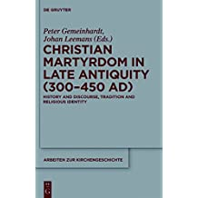 Christian Martyrdom in Late Antiquity (300-450 AD): History and Discourse, Tradition and Religious Identity (Arbeiten zur Kirchengeschichte)