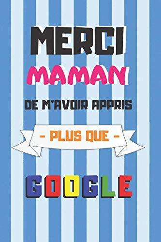 """MERCI MAMAN DE M'AVOIR APPRIS PLUS QUE GOOGLE: Cahier 6 """"x 9"""". 120 pages FÊTE DES MÈRES. JOURNAL, CARNET DE NOTES, RECETTES, NOTES OU AGENDA. CADEAU ORIGINAL."""