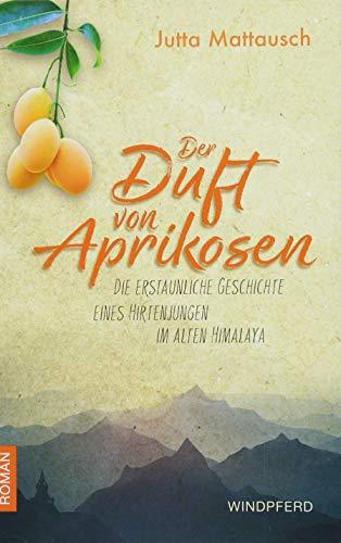 Der Duft von Aprikosen: Die erstaunliche Geschichte eines Hirtenjungen im alten Himalaya