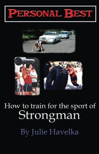 Personal Best - How to Train for the Sport of Strongman por Julie Havelka