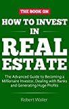 How to Invest in Real Estate: The advanced guide to Becoming a Millionaire Investor, dealing with banks and Generating Huge Profits (English Edition)