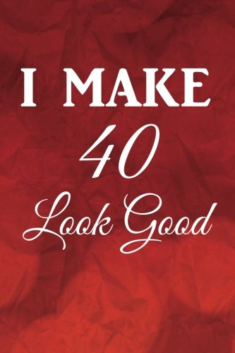 I Make 40 Look Good: Birthday Writing Journal Lined, Diary, Notebook