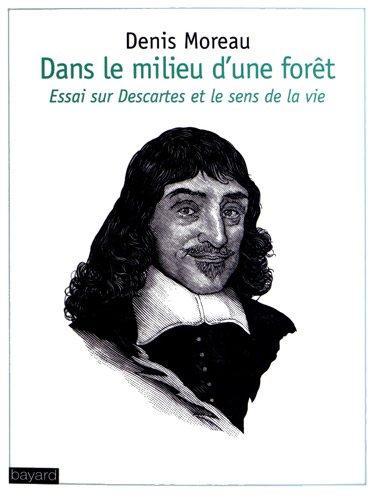 Dans le milieu d'une forêt : Essai sur Descartes et le sens de la vie
