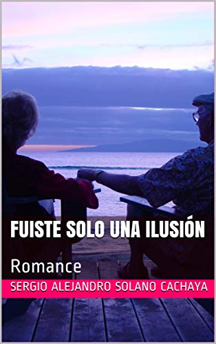 Fuiste Solo una ilusión : Romance por Sergio Alejandro  Solano Cachaya