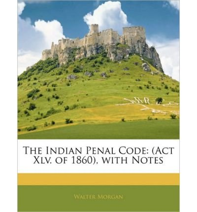 The Indian Penal Code: ACT XLV. of 1860, with Notes (Paperback) - Common