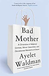 Bad Mother: A Chronicle of Maternal Crimes, Minor Calamities, and Occasional Moments of Grace by Ayelet Waldman (2014-01-16)