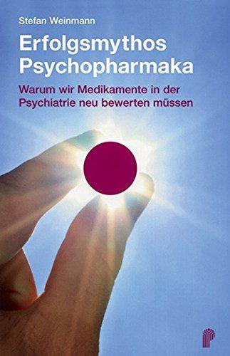 Erfolgsmythos Psychopharmaka. Warum wir Medikamente in der Psychiatrie neu bewerten müssen