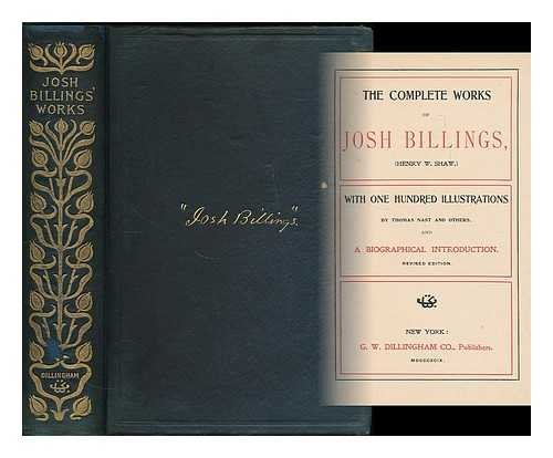 The Complete Works of Josh Billings, (Henry W. Shaw. ) with One Hundred Illustrations by Thomas Nash and Others...