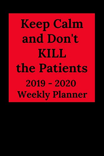 Keep Calm and Don't KILL the Patients: 2019-2020 Calendar & Weekly Planner, Scheduler Organizer Appointment Notebook for Doctors