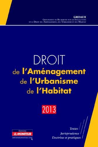 Droit de l'Aménagement, de l'Urbanisme, de l'Habitat - 2013: Textes - Jurisprudence - Doctrine et pratiques