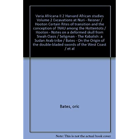 Varia Africana II 2 Harvard African studies Volume 2 Excavations at Nuri - Reisner / Hooton Certain Rites of transition and the conception of !NAU among the Hottentots / Hooton - Notes on a deformed skull from Siwah Oasis / Seligman - The Kabalish: a Sudan Arab tribe / Bates - On the Origin of the double-bladed swords of the West Coast / et al