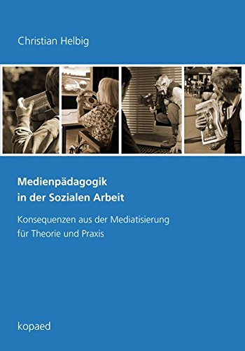 Medienpädagogik in der Sozialen Arbeit: Konsequenzen aus der Mediatisierung für Theorie und Praxis