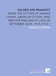 Soldier and Dramatist: Being the Letters of Harold Chapin, American Citizen, Who Died for England at Loos on September 26th, 1915 [1916 ]