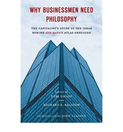 [(Why Businessmen Need Philosophy: The Capitalist's Guide to the Ideas Behind Ayn Rand's Atlas Shrugged)] [Author: Debi Ghate] published on (November, 2011)