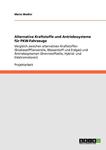 Alternative Kraftstoffe und Antriebssysteme für PKW-Fahrzeuge: Vergleich zwischen alternativen Kraftstoffen (Biodiesel/Pflanzenöle, Wasserstoff und ... (Brennstoffzelle, Hybrid- und Elektromotoren)