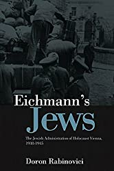 Eichmann's Jews: The Jewish Administration of Holocaust Vienna, 1938-1945