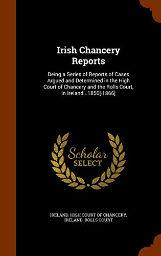 Irish Chancery Reports: Being a Series of Reports of Cases Argued and Determined in the High Court of Chancery and the Rolls Court, in Ireland...1850[-1866]