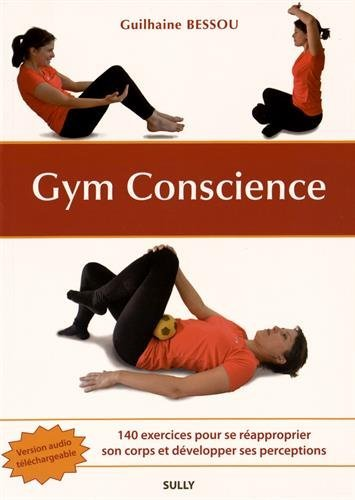 Gym Conscience : 140 exercices pour se réapproprier son corps et développer ses perceptions par Guilhaine Bessou
