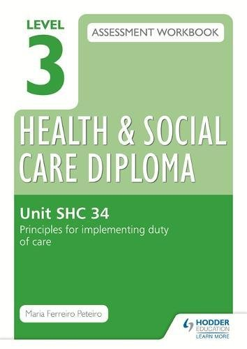 Level 3 Health & Social Care Diploma SHC 34 Assessment Workbook: Principles for implementing duty of care in health, social care or children's and young people's settings