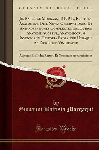 Jo. Baptistæ Morgagni P. P. P. P., Epistolæ Anatomicæ Duæ Novas Observationes, Et Animadversiones Complectentes, Quibus Anatome Augetur, Anatomicorum ... Adjectus Est Index Rerum, Et Nominum A