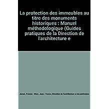 La protection des immeubles au titre des monuments historiques : Manuel méthodologique (Guides pratiques de la Direction de l'architecture et du patrimoine)