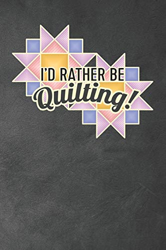 I'd Rather Be Quilting: Quilter's Journal Notebook