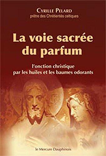 La voie sacrée du parfum - L'onction christique par les huiles et les baumes odorants par Cyrille Pelard
