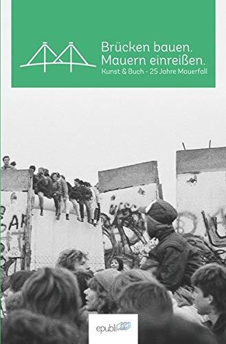 Brücken bauen. Mauern einreißen.: Kunst & Buch - 25 Jahre Mauerfall