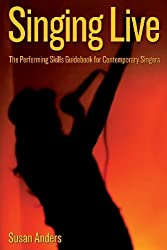 Singing Live: The Performing Skills Guidebook For Contemporary Singers by Susan Anders (2008-07-16)