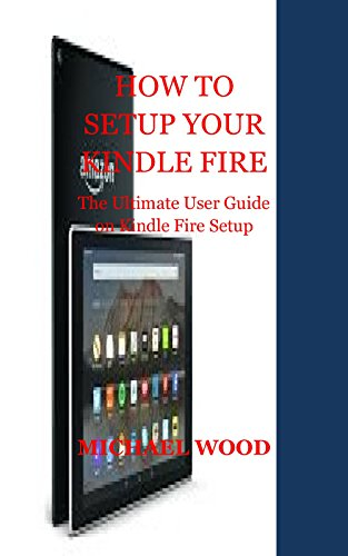 HOW TO SETUP YOUR KINDLE FIRE: The Ultimate User Guide on Kindle Fire Setup (English Edition) (Setup Kindle Fire)