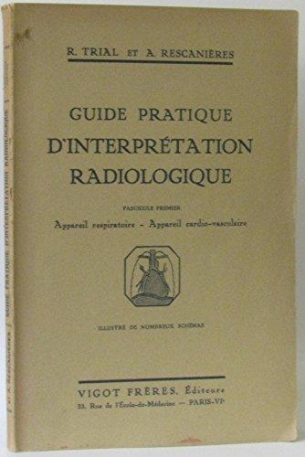 Guide pratique d'interprétation radiologique. Fascicule premier : Appareil respiratoire - Appareil cardio-vasculaire.