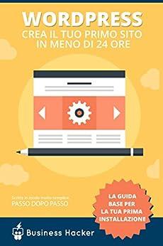 Guida Wordpress Italiano: Come Creare un Sito Wordpress in Meno di 24 Ore: Manuale per Impediti che Partono da Zero con Wordpress di [Business Dojo.it]