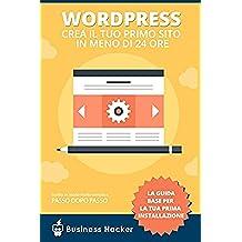 Guida Wordpress Italiano: Come Creare un Sito Wordpress in Meno di 24 Ore: Manuale per Impediti che Partono da Zero con Wordpress
