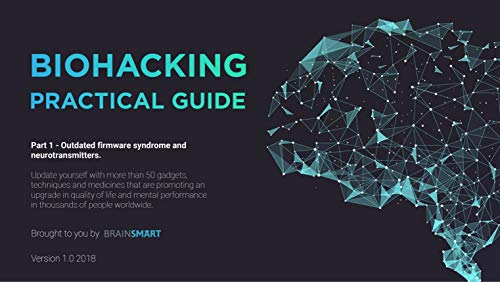 Biohacking Practical Guide v1 2018: Update yourself with more than 50  gadgets, techniques and medicines that are promoting an upgrade in quality  of
