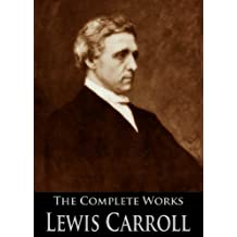 The Complete Works of Lewis Carroll: Alice in Wonderland, Complete Collection, Puzzles From Wonderland, The Hunting of the Snark, Sylvie And Bruno and ... Active Table of Contents) (English Edition)