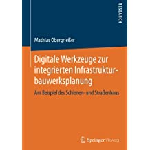 Digitale Werkzeuge zur integrierten Infrastrukturbauwerksplanung: Am Beispiel des Schienen- und Straßenbaus