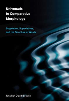 Universals in Comparative Morphology: Suppletion, Superlatives, and the Structure of Words (Current Studies in Linguistics Book 50) by [Bobaljik, Jonathan David]