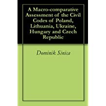 A Macro-comparative Assessment of the Civil Codes of Poland, Lithuania, Ukraine, Hungary and Czech Republic (English Edition)