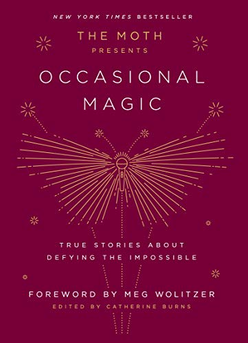 The Moth Presents Occasional Magic: True Stories About Defying the ...