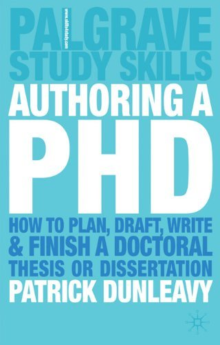 By Patrick Dunleavy Authoring a PhD: How to Plan, Draft, Write and Finish a Doctoral Thesis or Dissertation (Palgrave Study Guides)