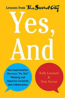 """Yes, And: How Improvisation Reverses """"No, But"""" Thinking and Improves Creativity and Collaboration--Lessons from The Second City par [Leonard, Kelly, Yorton, Tom]"""