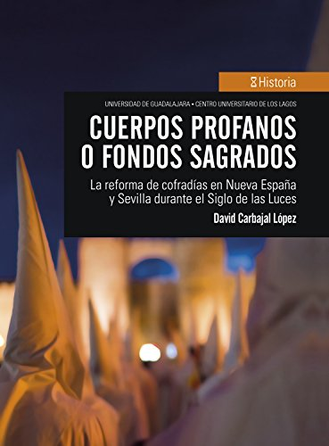 Cuerpos profanos o fondos sagrados: La reforma de cofradías en Nueva España y Sevilla durante el Siglo de las Luces (Historia) por David Carbajal López
