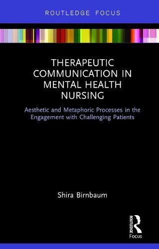 Therapeutic Communication in Mental Health Nursing: Aesthetic and Metaphoric Processes in the Engagement with Challenging Patients (Routledge Focus)